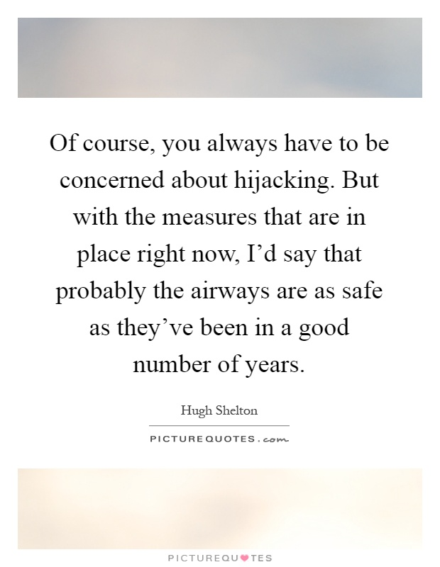Of course, you always have to be concerned about hijacking. But with the measures that are in place right now, I'd say that probably the airways are as safe as they've been in a good number of years Picture Quote #1