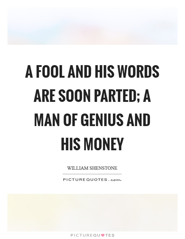 A fool and his words are soon parted; a man of genius and his money Picture Quote #1
