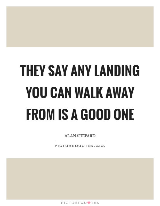 They say any landing you can walk away from is a good one Picture Quote #1