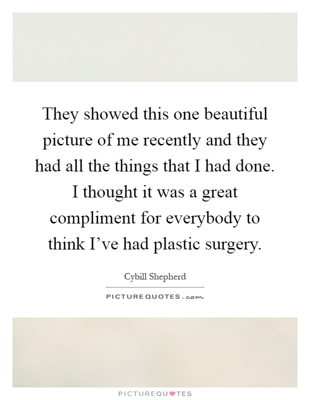 They showed this one beautiful picture of me recently and they had all the things that I had done. I thought it was a great compliment for everybody to think I've had plastic surgery Picture Quote #1