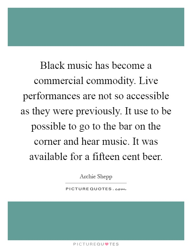 Black music has become a commercial commodity. Live performances are not so accessible as they were previously. It use to be possible to go to the bar on the corner and hear music. It was available for a fifteen cent beer Picture Quote #1