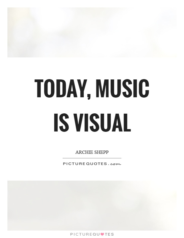 Today, music is visual Picture Quote #1