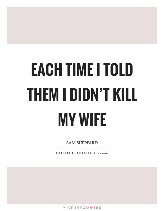 Each time I told them I didn't kill my wife Picture Quote #1
