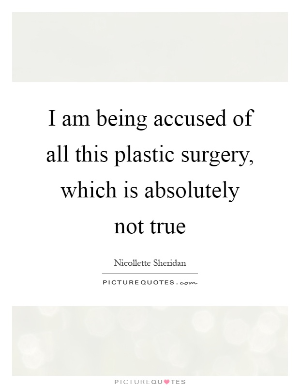 I am being accused of all this plastic surgery, which is absolutely not true Picture Quote #1