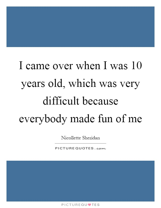 I came over when I was 10 years old, which was very difficult because everybody made fun of me Picture Quote #1
