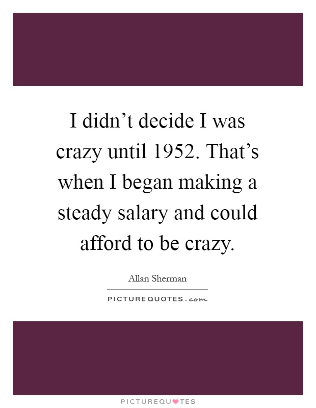 I didn't decide I was crazy until 1952. That's when I began making a steady salary and could afford to be crazy Picture Quote #1