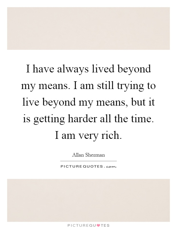 I have always lived beyond my means. I am still trying to live beyond my means, but it is getting harder all the time. I am very rich Picture Quote #1
