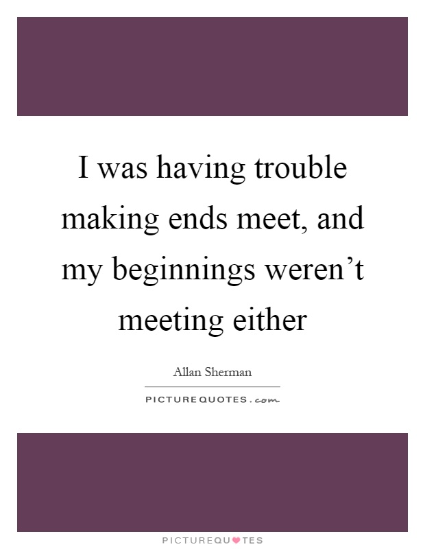 I was having trouble making ends meet, and my beginnings weren't meeting either Picture Quote #1