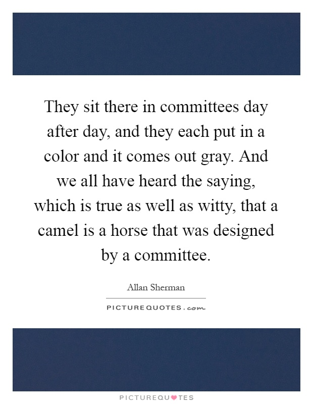 They sit there in committees day after day, and they each put in a color and it comes out gray. And we all have heard the saying, which is true as well as witty, that a camel is a horse that was designed by a committee Picture Quote #1