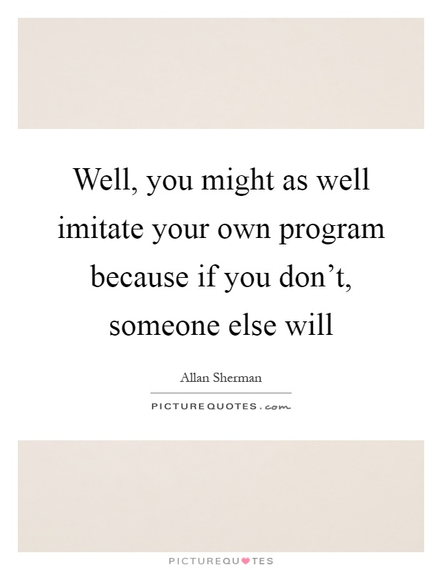 Well, you might as well imitate your own program because if you don't, someone else will Picture Quote #1