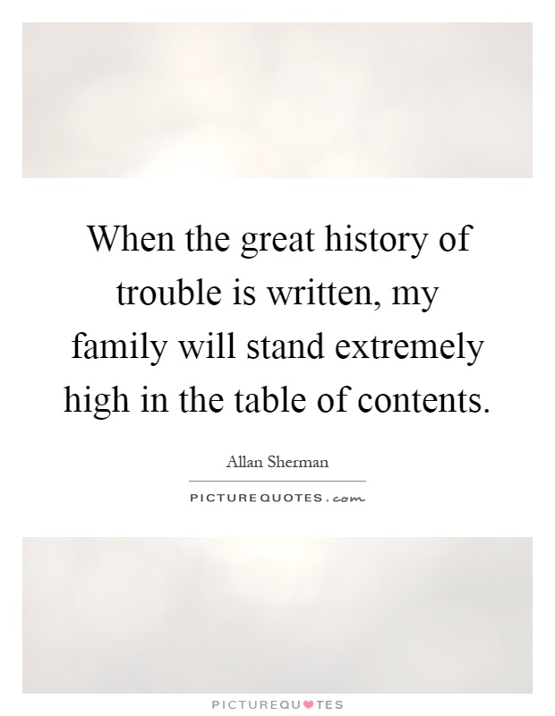 When the great history of trouble is written, my family will stand extremely high in the table of contents Picture Quote #1