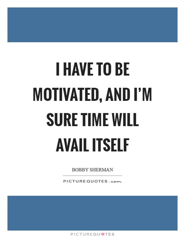 I have to be motivated, and I'm sure time will avail itself Picture Quote #1