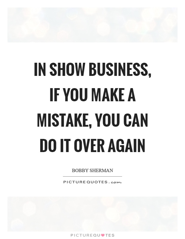 In show business, if you make a mistake, you can do it over again Picture Quote #1