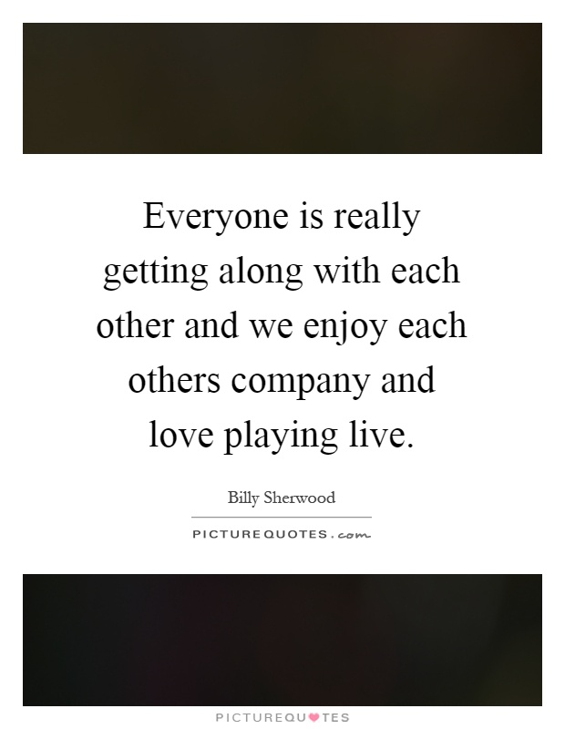 Everyone is really getting along with each other and we enjoy each others company and love playing live Picture Quote #1