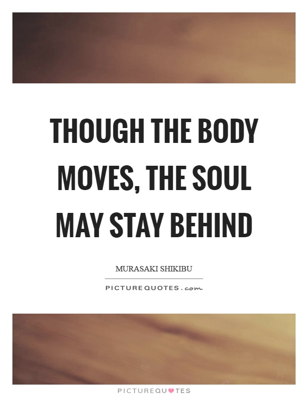 Though the body moves, the soul may stay behind Picture Quote #1