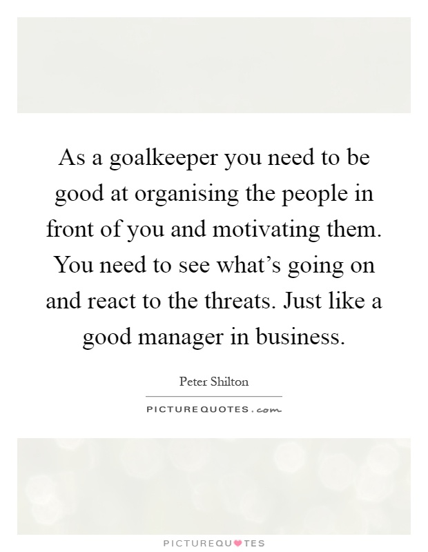 As a goalkeeper you need to be good at organising the people in front of you and motivating them. You need to see what's going on and react to the threats. Just like a good manager in business Picture Quote #1