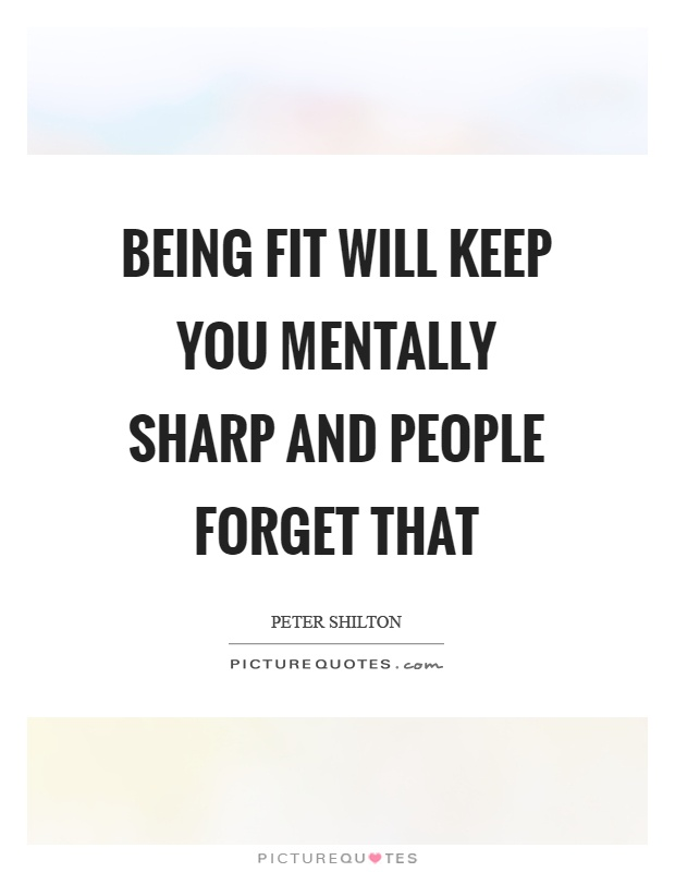 Being fit will keep you mentally sharp and people forget that Picture Quote #1