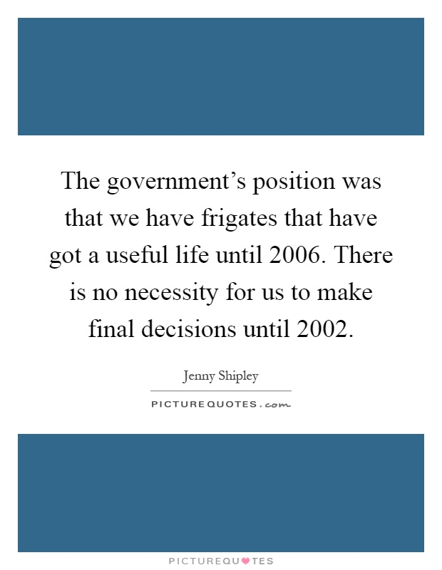 The government's position was that we have frigates that have got a useful life until 2006. There is no necessity for us to make final decisions until 2002 Picture Quote #1