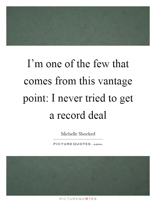 I'm one of the few that comes from this vantage point: I never tried to get a record deal Picture Quote #1