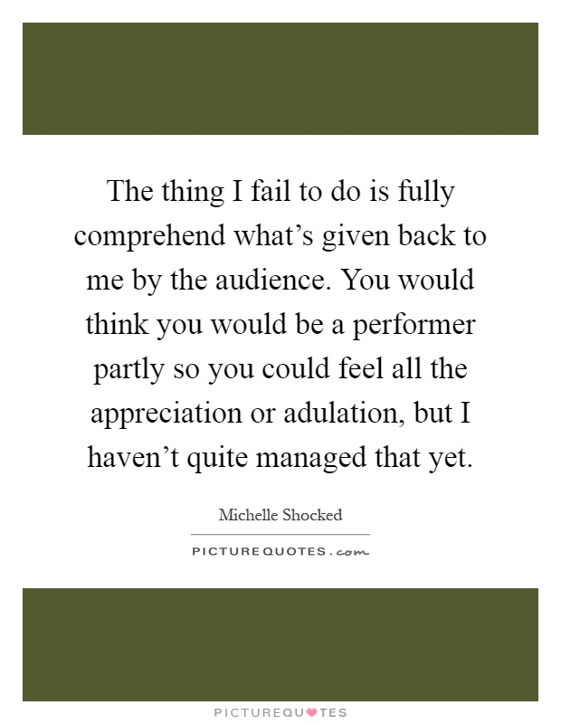 The thing I fail to do is fully comprehend what's given back to me by the audience. You would think you would be a performer partly so you could feel all the appreciation or adulation, but I haven't quite managed that yet Picture Quote #1