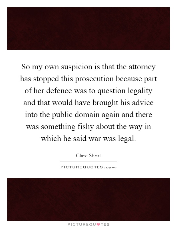 So my own suspicion is that the attorney has stopped this prosecution because part of her defence was to question legality and that would have brought his advice into the public domain again and there was something fishy about the way in which he said war was legal Picture Quote #1