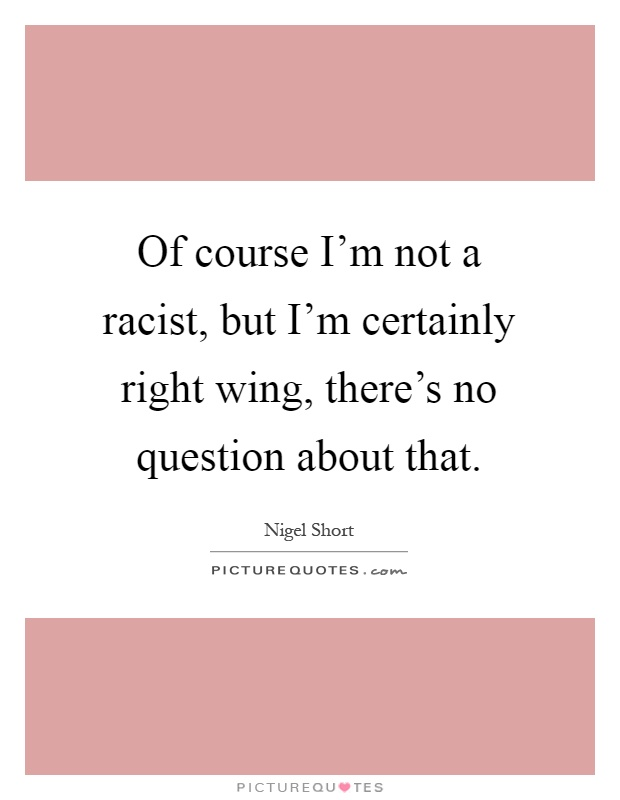 Of course I'm not a racist, but I'm certainly right wing, there's no question about that Picture Quote #1