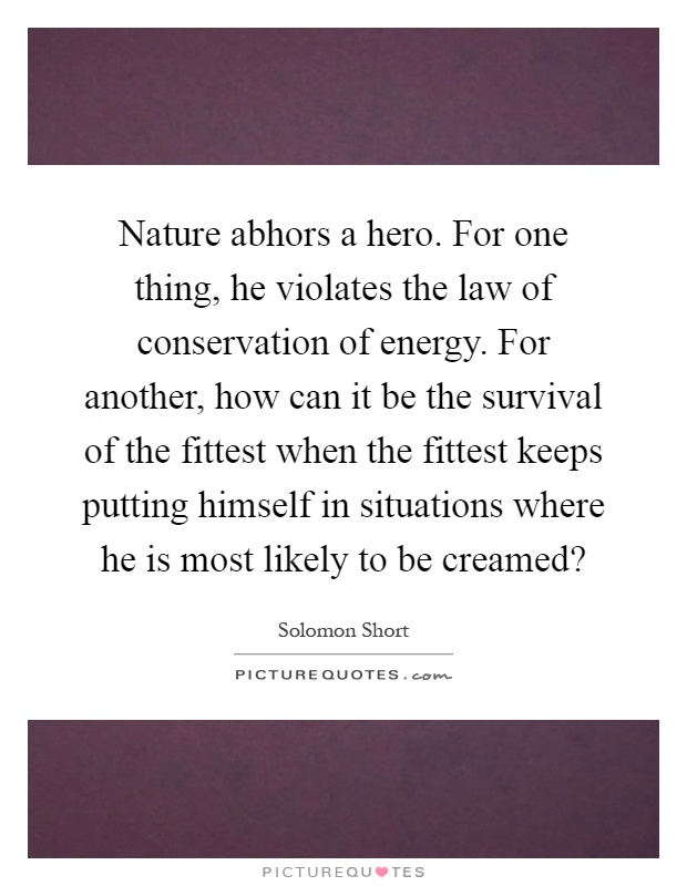 Nature abhors a hero. For one thing, he violates the law of conservation of energy. For another, how can it be the survival of the fittest when the fittest keeps putting himself in situations where he is most likely to be creamed? Picture Quote #1