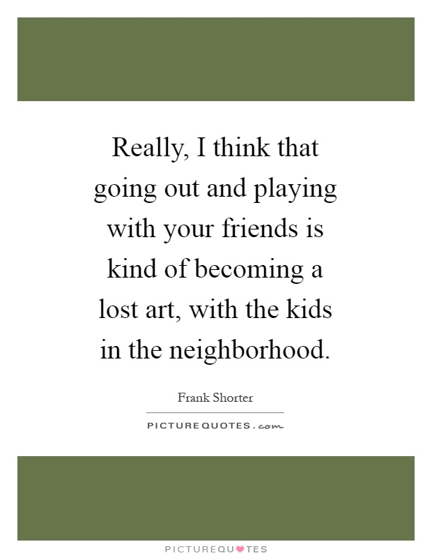 Really, I think that going out and playing with your friends is kind of becoming a lost art, with the kids in the neighborhood Picture Quote #1