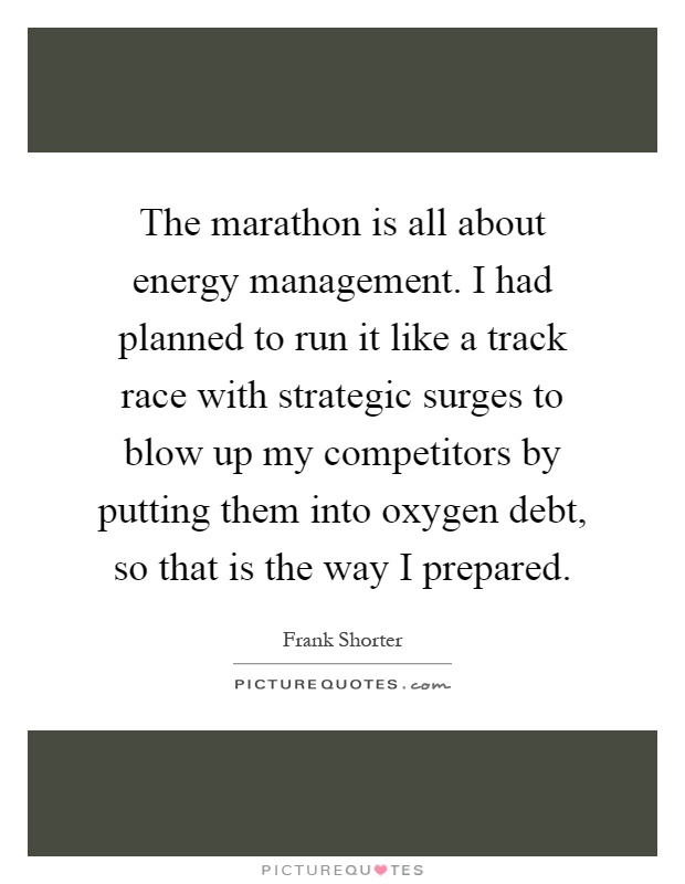 The marathon is all about energy management. I had planned to run it like a track race with strategic surges to blow up my competitors by putting them into oxygen debt, so that is the way I prepared Picture Quote #1
