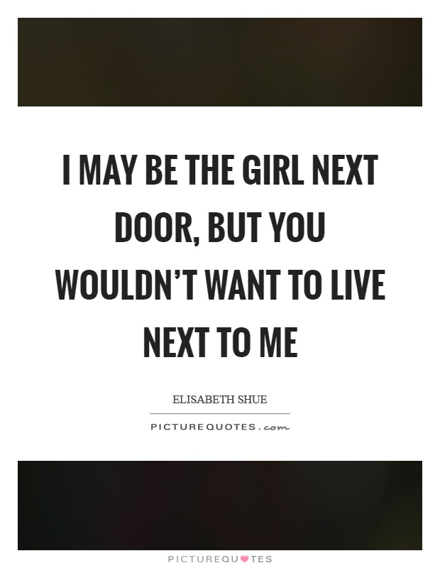 I may be the girl next door, but you wouldn't want to live next to me Picture Quote #1