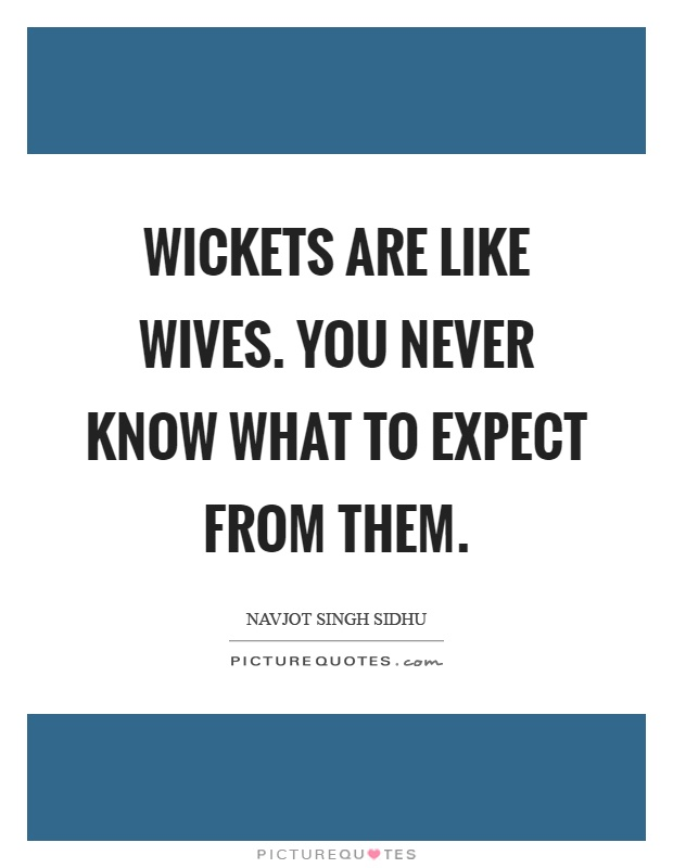 Wickets are like wives. You never know what to expect from them Picture Quote #1