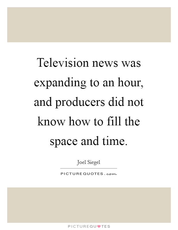 Television news was expanding to an hour, and producers did not know how to fill the space and time Picture Quote #1