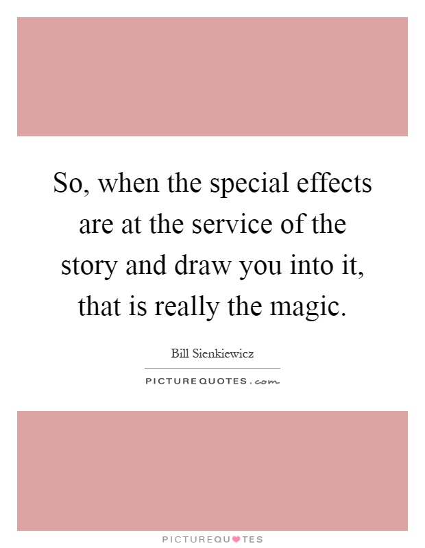 So, when the special effects are at the service of the story and draw you into it, that is really the magic Picture Quote #1