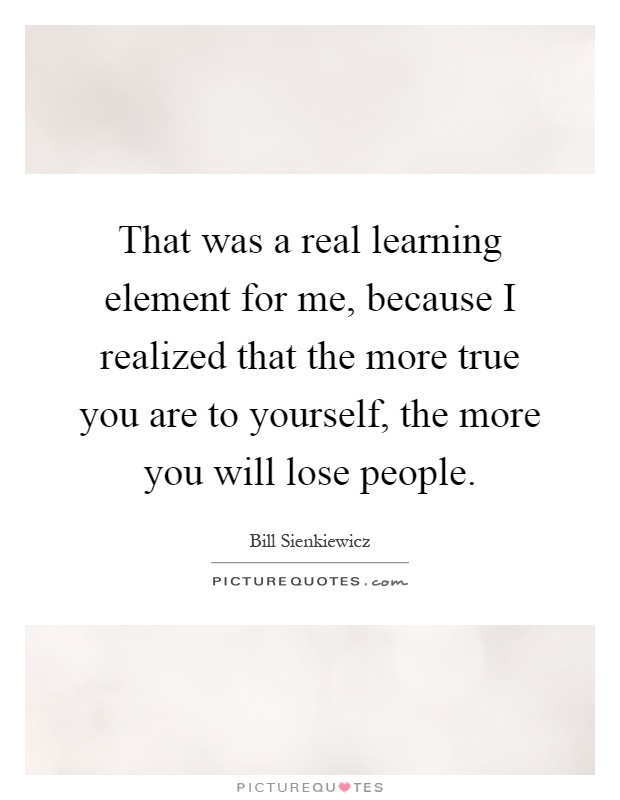 That was a real learning element for me, because I realized that the more true you are to yourself, the more you will lose people Picture Quote #1