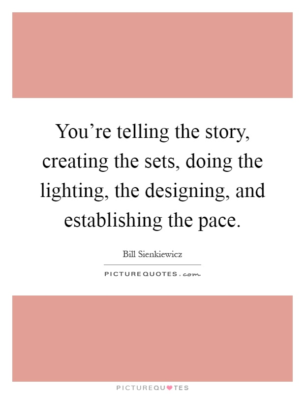 You're telling the story, creating the sets, doing the lighting, the designing, and establishing the pace Picture Quote #1