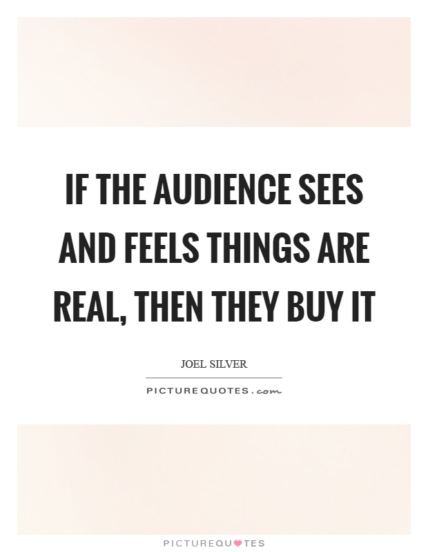 If the audience sees and feels things are real, then they buy it Picture Quote #1