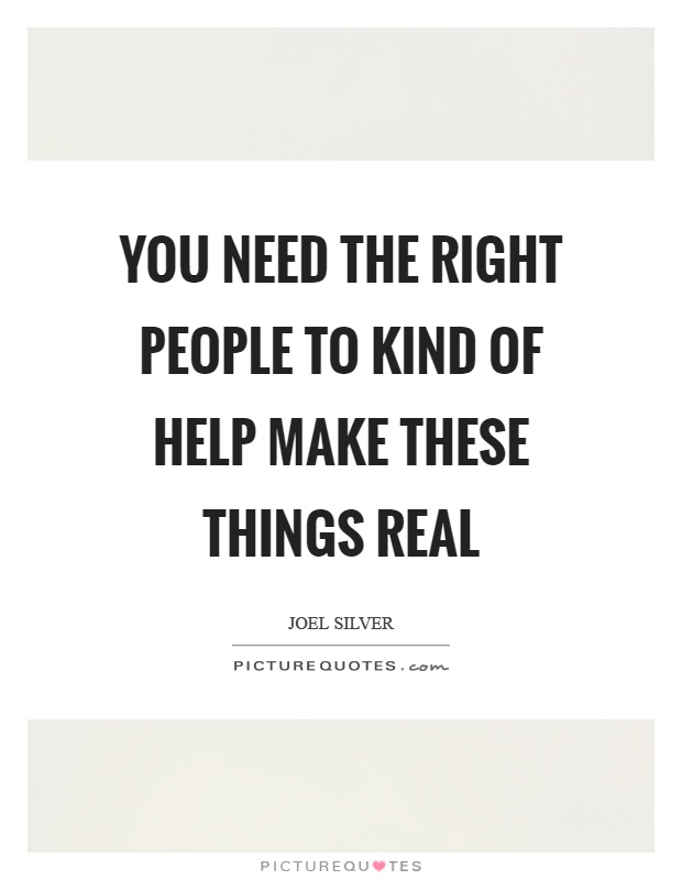 You need the right people to kind of help make these things real Picture Quote #1