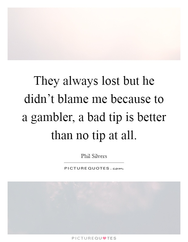 They always lost but he didn't blame me because to a gambler, a bad tip is better than no tip at all Picture Quote #1