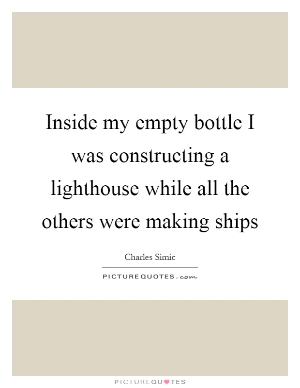 Inside my empty bottle I was constructing a lighthouse while all the others were making ships Picture Quote #1