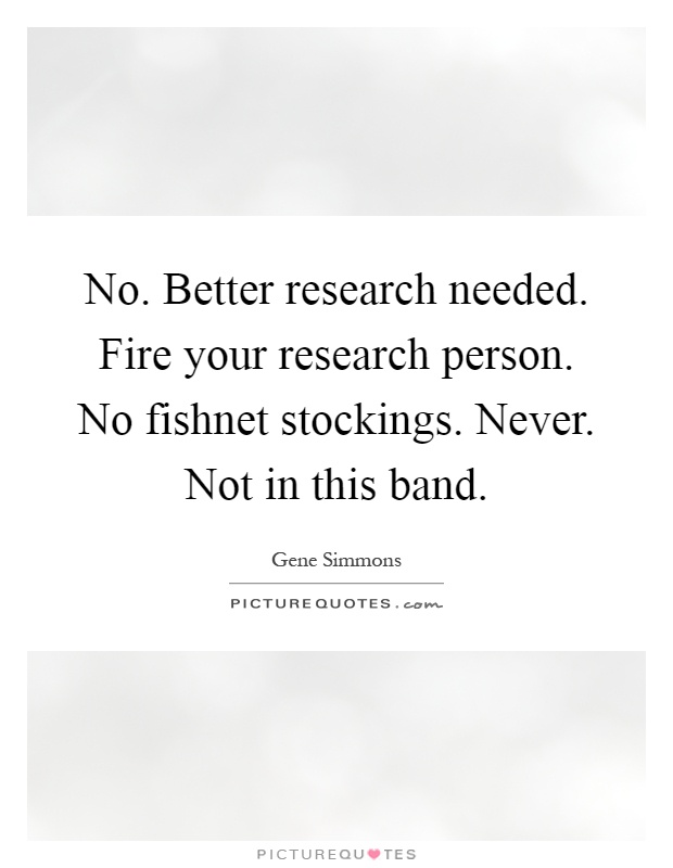 No. Better research needed. Fire your research person. No fishnet stockings. Never. Not in this band Picture Quote #1