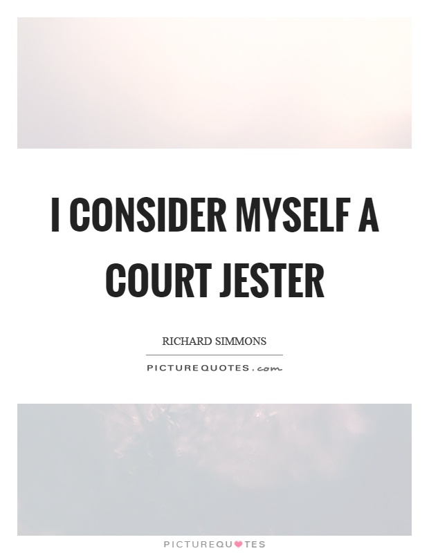 I consider myself a court jester Picture Quote #1