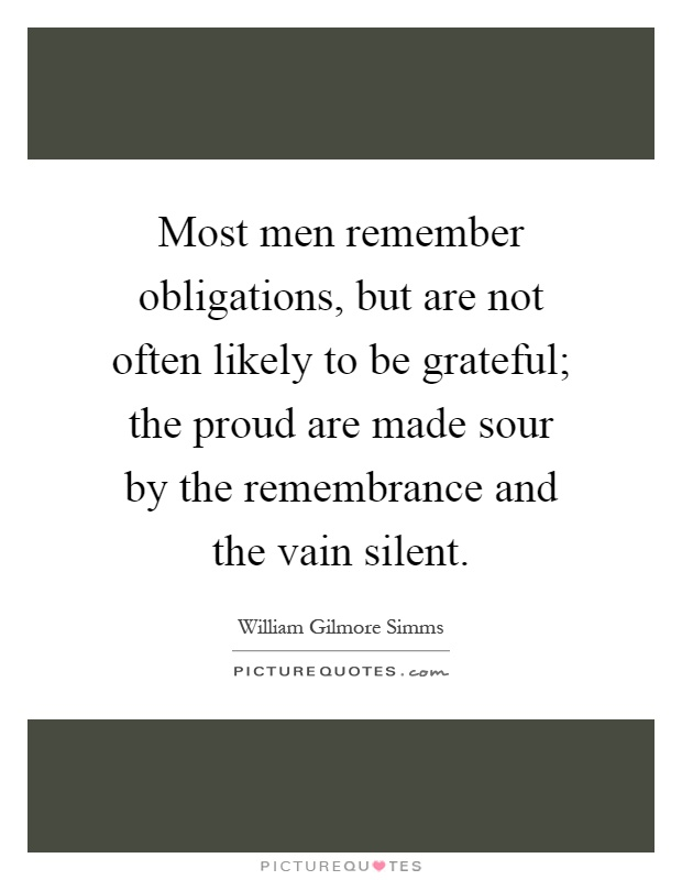 Most men remember obligations, but are not often likely to be grateful; the proud are made sour by the remembrance and the vain silent Picture Quote #1