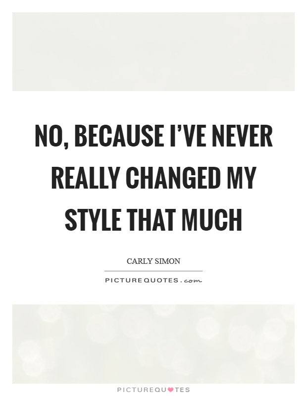 No, because I've never really changed my style that much Picture Quote #1