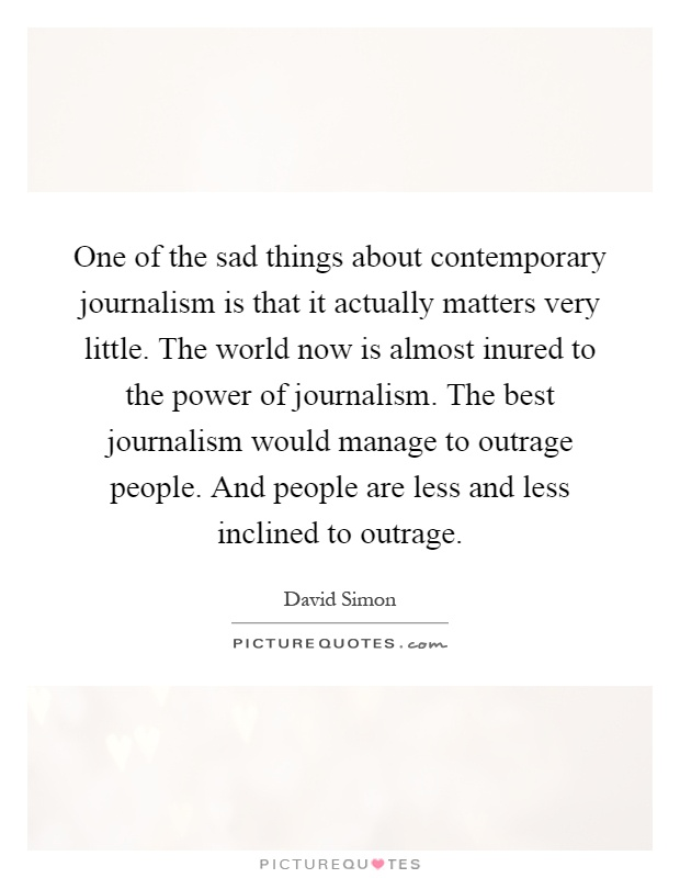 One of the sad things about contemporary journalism is that it actually matters very little. The world now is almost inured to the power of journalism. The best journalism would manage to outrage people. And people are less and less inclined to outrage Picture Quote #1