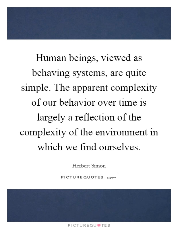 Human beings, viewed as behaving systems, are quite simple. The apparent complexity of our behavior over time is largely a reflection of the complexity of the environment in which we find ourselves Picture Quote #1