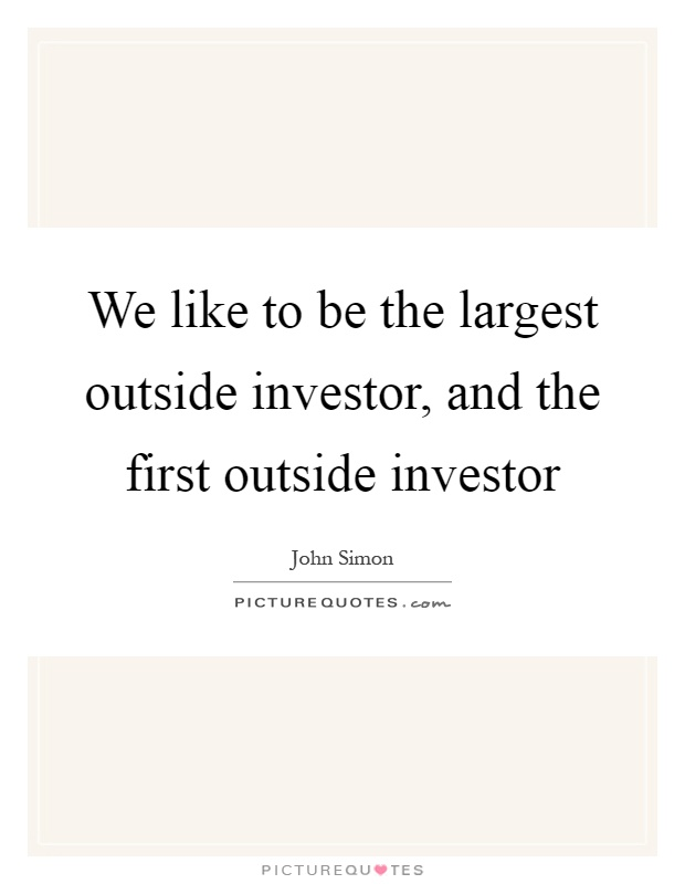 We like to be the largest outside investor, and the first outside investor Picture Quote #1