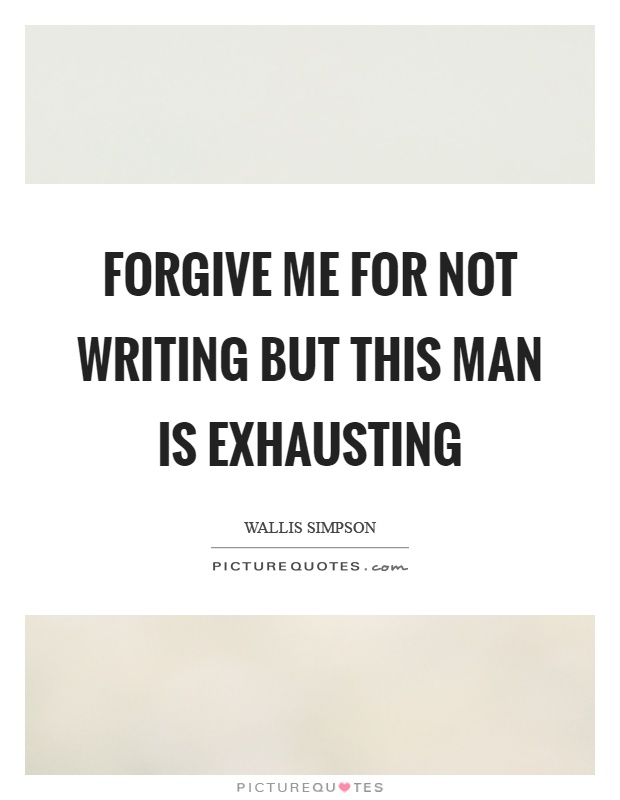 Forgive me for not writing but this man is exhausting Picture Quote #1