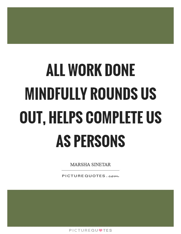 All work done mindfully rounds us out, helps complete us as persons Picture Quote #1