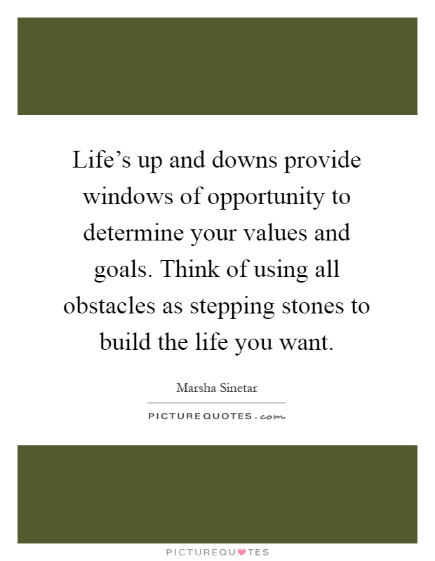 Life's up and downs provide windows of opportunity to determine your values and goals. Think of using all obstacles as stepping stones to build the life you want Picture Quote #1