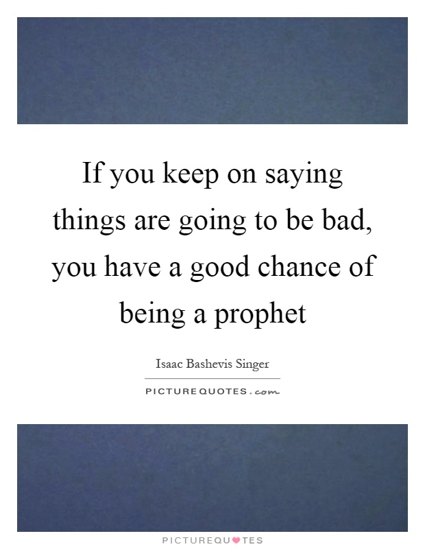 If you keep on saying things are going to be bad, you have a good chance of being a prophet Picture Quote #1